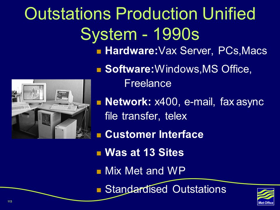 113 Outstations Production Unified System - 1990s Hardware:Vax Server, PCs,Macs Software:Windows,MS Office, Freelance Network: x400, e-mail, faxasync