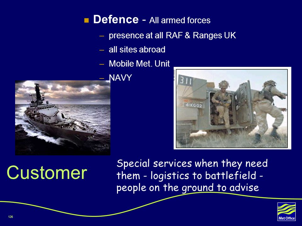 126 Customer Defence - All armed forces –presence at all RAF & Ranges UK –all sites abroad –Mobile Met. Unit –NAVY Special services when they need the
