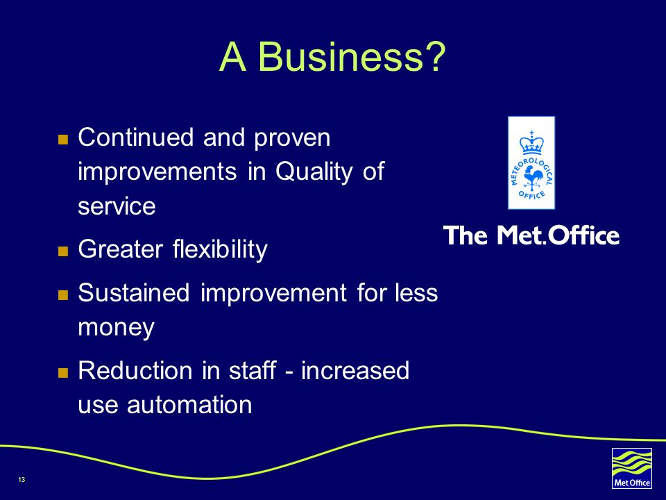 13 A Business? Continued and proven improvements in Quality of service Greater flexibility Sustained improvement for less money Reduction in staff - i