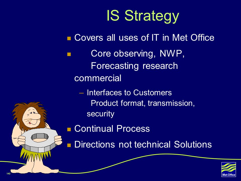 140 IS Strategy Covers all uses of IT in Met Office Core observing, NWP, Forecasting research commercial –Interfaces to Customers Product format, tran