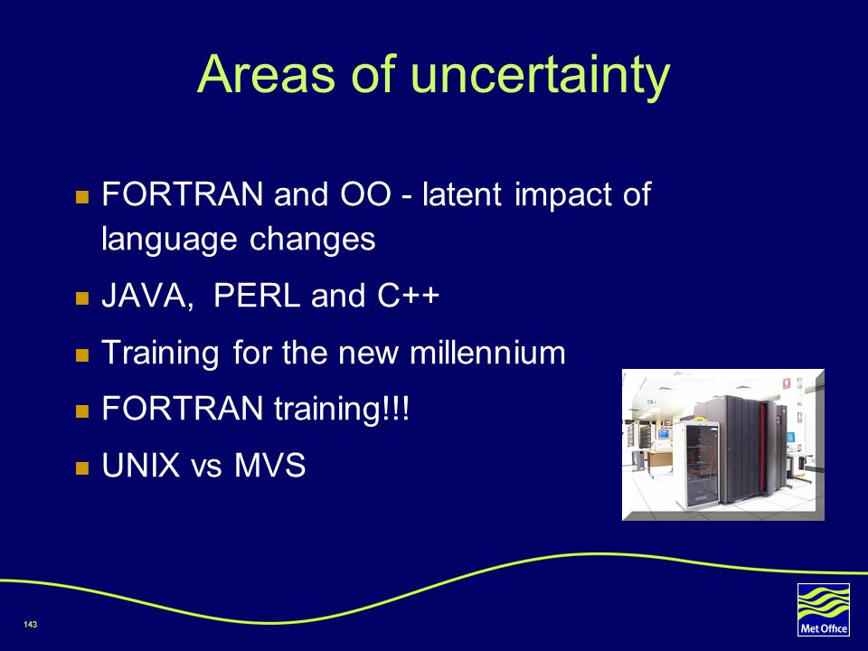 143 Areas of uncertainty FORTRAN and OO - latent impact of language changes JAVA, PERL and C++ Training for the new millennium FORTRAN training!!! UNI