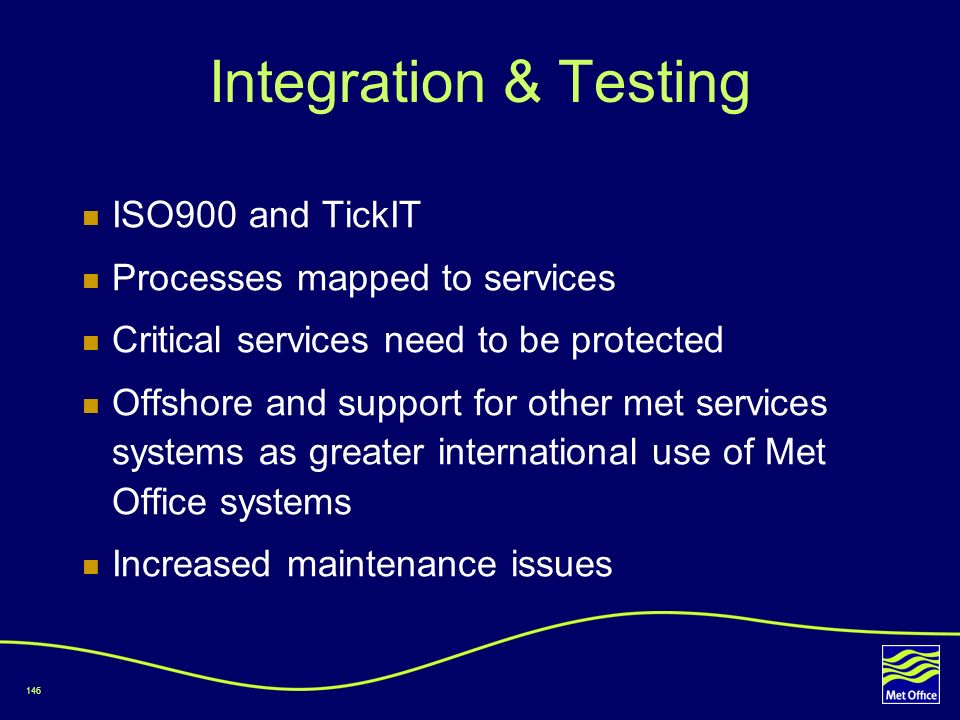 146 Integration & Testing ISO900 and TickIT Processes mapped to services Critical services need to be protected Offshore and support for other met ser