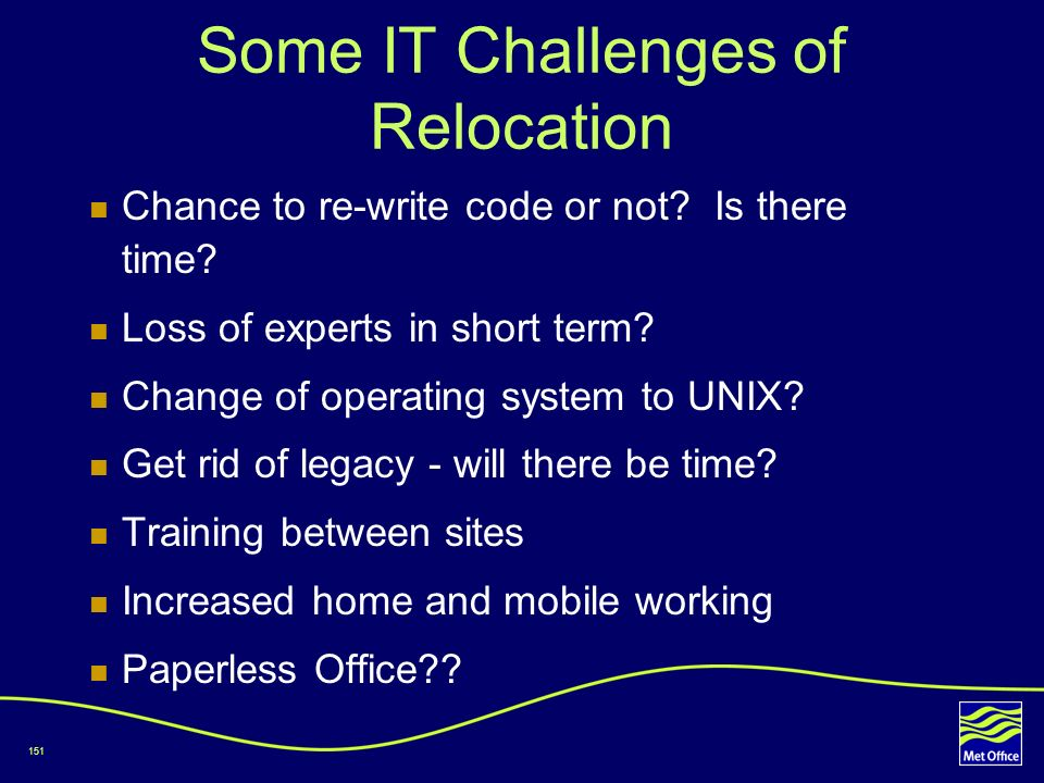 151 Some IT Challenges of Relocation Chance to re-write code or not? Is there time? Loss of experts in short term? Change of operating system to UNIX?