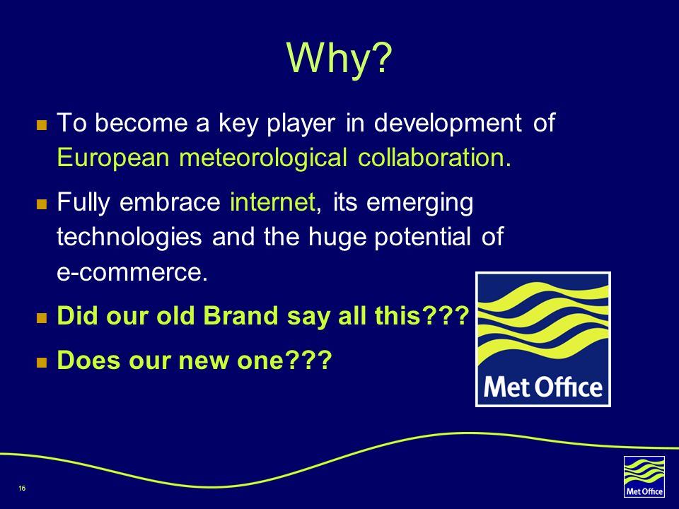 16 Why? To become a key player in development of European meteorological collaboration. Fully embrace internet, its emerging technologies and the huge