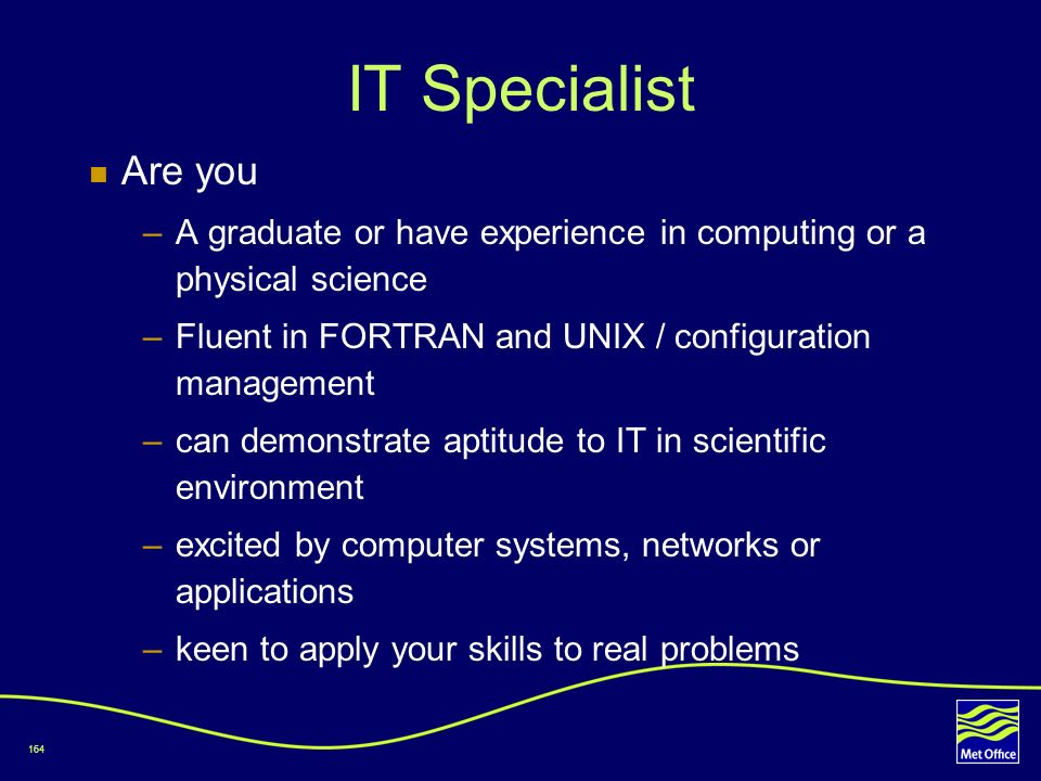 164 IT Specialist Are you –A graduate or have experience in computing or a physical science –Fluent in FORTRAN and UNIX / configuration management –ca