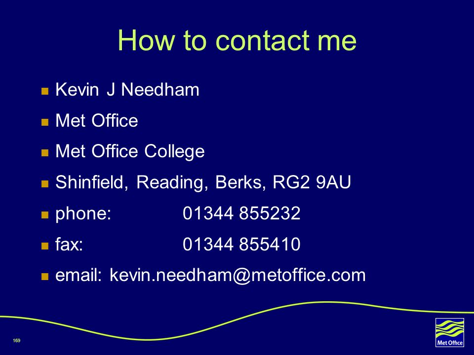 169 How to contact me Kevin J Needham Met Office Met Office College Shinfield, Reading, Berks, RG2 9AU phone: 01344 855232 fax: 01344 855410 email: ke