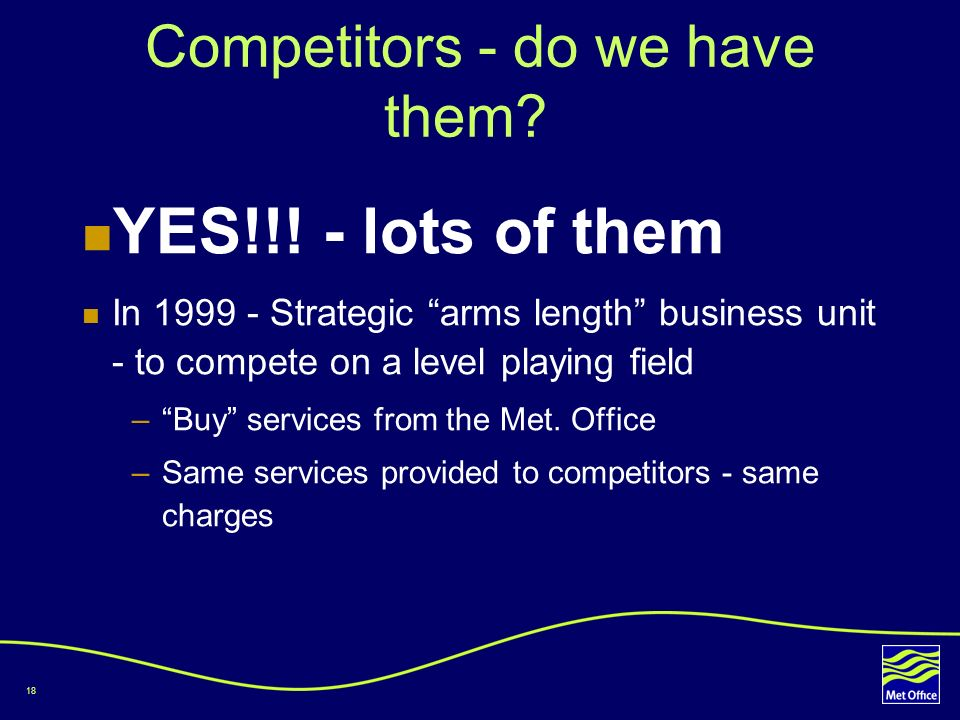 18 Competitors - do we have them? YES!!! - lots of them In 1999 - Strategic arms length business unit - to compete on a level playing field –Buy servi
