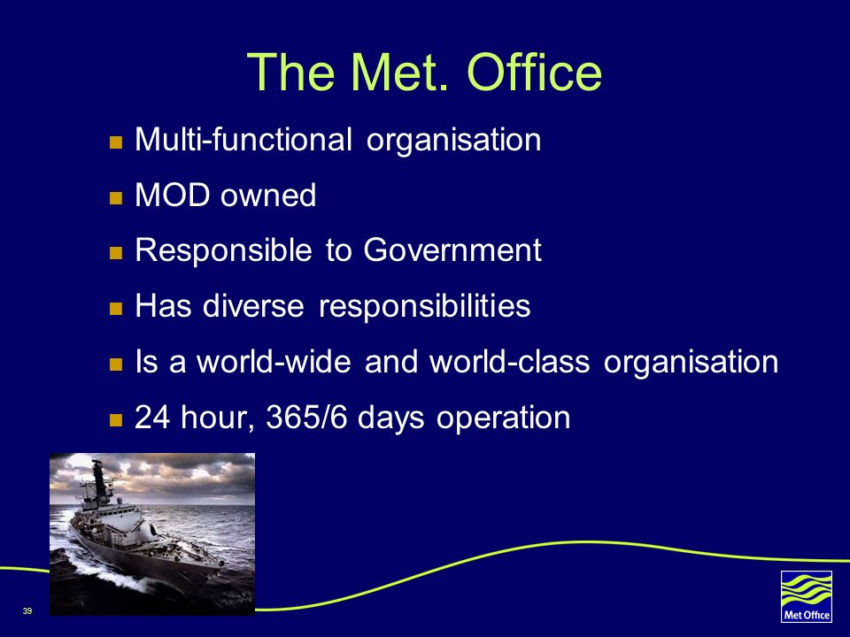 39 The Met. Office Multi-functional organisation MOD owned Responsible to Government Has diverse responsibilities Is a world-wide and world-class orga