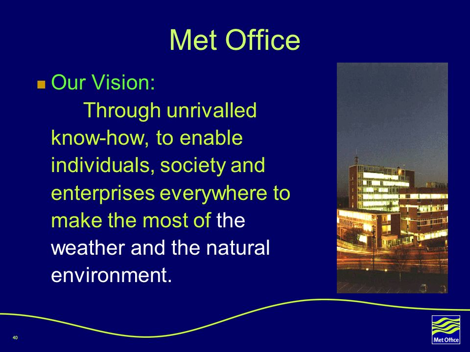 40 Met Office Our Vision: Through unrivalled know-how, to enable individuals, society and enterprises everywhere to make the most of the weather and t