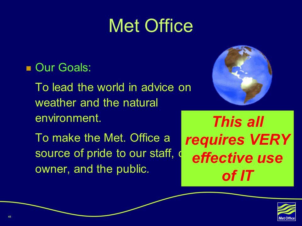41 Met Office Our Goals: To lead the world in advice on weather and the natural environment. To make the Met. Office a source of pride to our staff, o