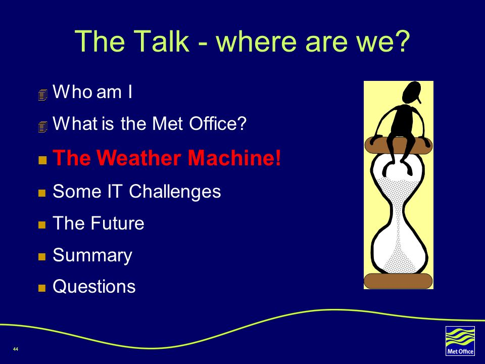 44 The Talk - where are we? Who am I What is the Met Office? The Weather Machine! Some IT Challenges The Future Summary Questions