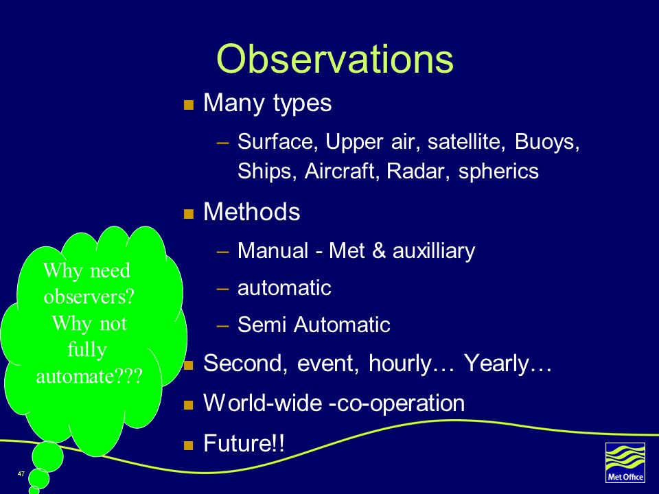 47 Observations Many types –Surface, Upper air, satellite, Buoys, Ships, Aircraft, Radar, spherics Methods –Manual - Met & auxilliary –automatic –Semi