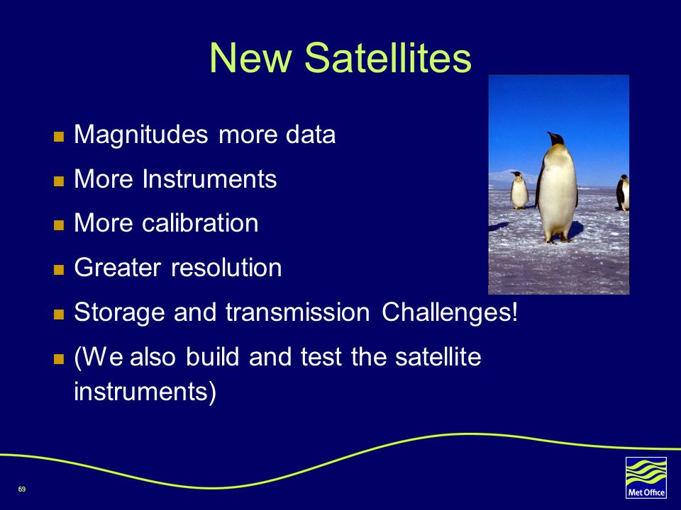 69 New Satellites Magnitudes more data More Instruments More calibration Greater resolution Storage and transmission Challenges! (We also build and te