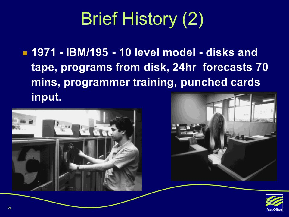 79 Brief History (2) 1971 - IBM/195 - 10 level model - disks and tape, programs from disk, 24hr forecasts 70 mins, programmer training, punched cards