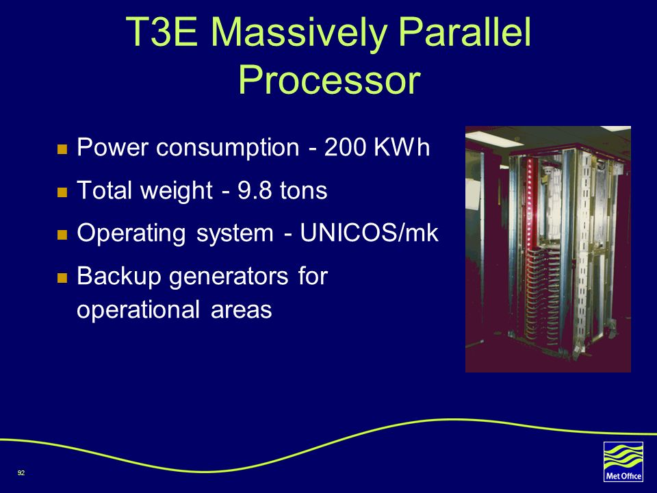 92 T3E Massively Parallel Processor Power consumption - 200 KWh Total weight - 9.8 tons Operating system - UNICOS/mk Backup generators for operational