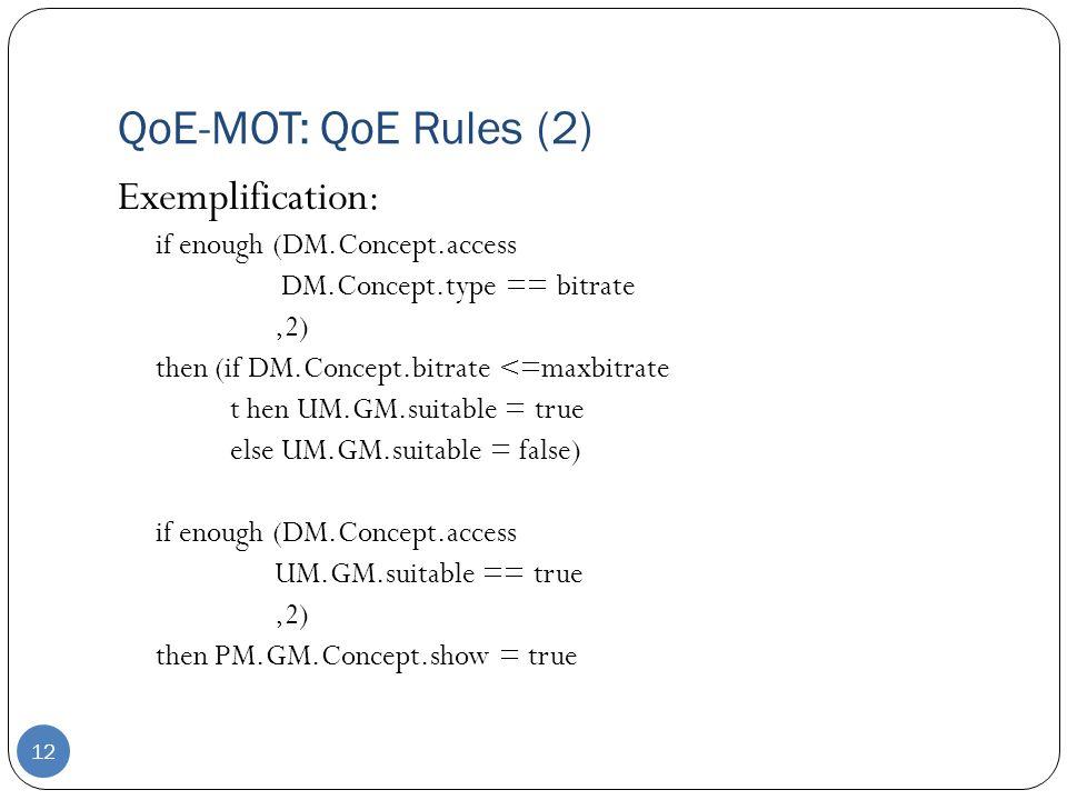 12 QoE-MOT: QoE Rules (2) Exemplification: if enough (DM.Concept.access DM.Concept.type == bitrate,2) then (if DM.Concept.bitrate <=maxbitrate t hen UM.GM.suitable = true else UM.GM.suitable = false) if enough (DM.Concept.access UM.GM.suitable == true,2) then PM.GM.Concept.show = true