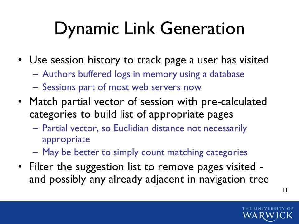 11 Dynamic Link Generation Use session history to track page a user has visited –Authors buffered logs in memory using a database –Sessions part of most web servers now Match partial vector of session with pre-calculated categories to build list of appropriate pages –Partial vector, so Euclidian distance not necessarily appropriate –May be better to simply count matching categories Filter the suggestion list to remove pages visited - and possibly any already adjacent in navigation tree