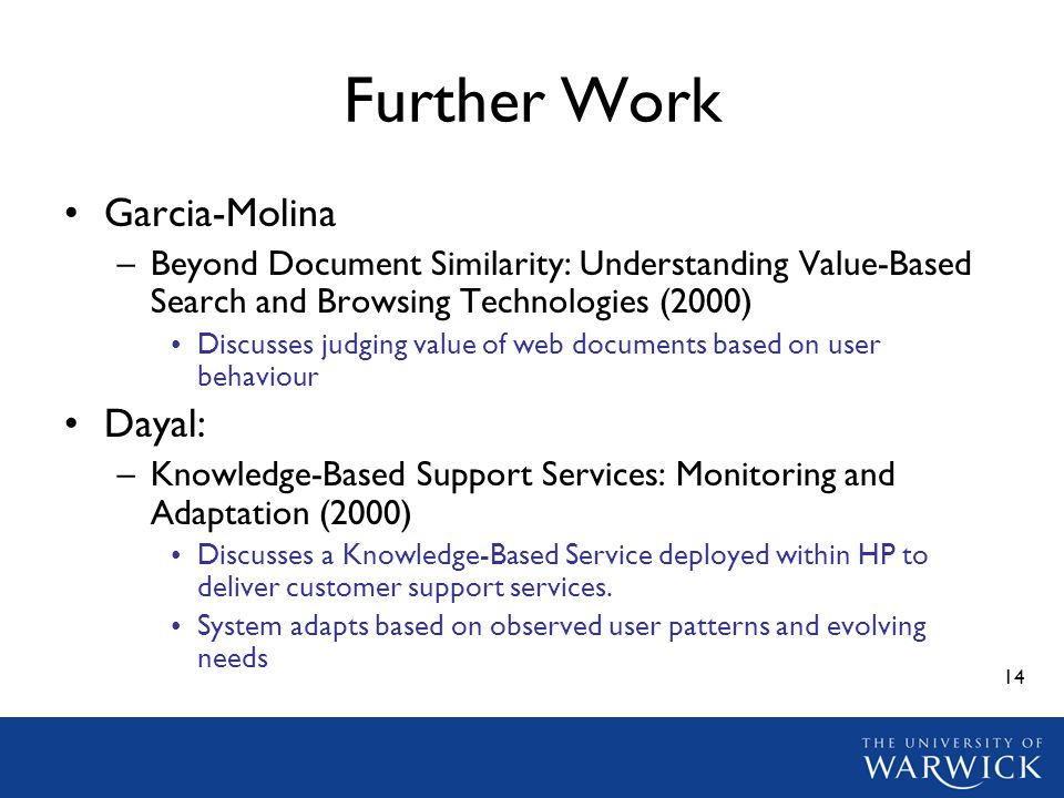 14 Further Work Garcia-Molina –Beyond Document Similarity: Understanding Value-Based Search and Browsing Technologies (2000) Discusses judging value o