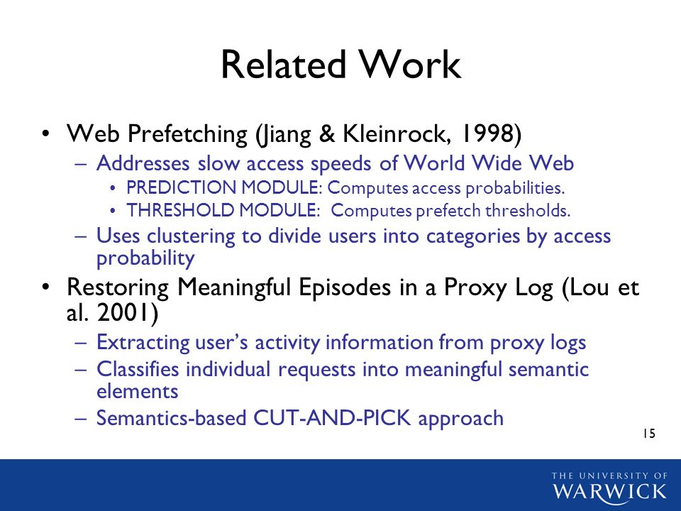 15 Related Work Web Prefetching (Jiang & Kleinrock, 1998) –Addresses slow access speeds of World Wide Web PREDICTION MODULE: Computes access probabilities.