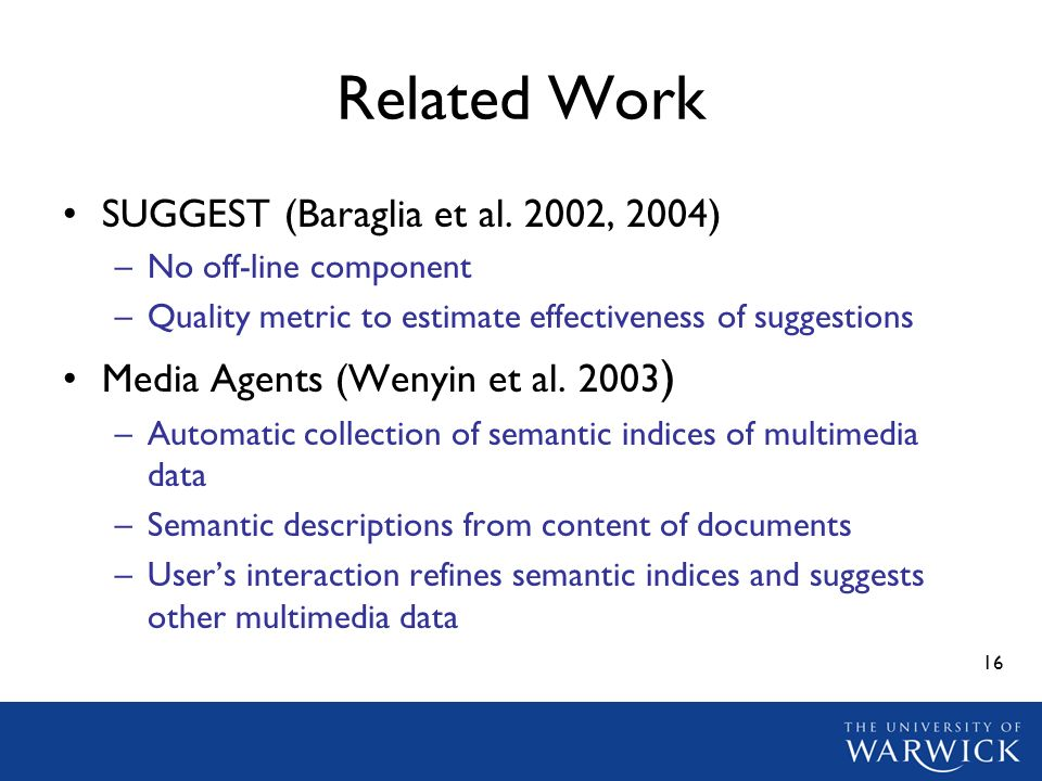 16 Related Work SUGGEST (Baraglia et al. 2002, 2004) –No off-line component –Quality metric to estimate effectiveness of suggestions Media Agents (Wen