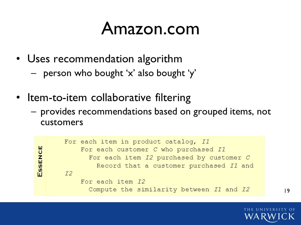 19 Amazon.com Uses recommendation algorithm – person who bought x also bought y Item-to-item collaborative filtering –provides recommendations based on grouped items, not customers For each item in product catalog, I1 For each customer C who purchased I1 For each item I2 purchased by customer C Record that a customer purchased I1 and I2 For each item I2 Compute the similarity between I1 and I2 Essence