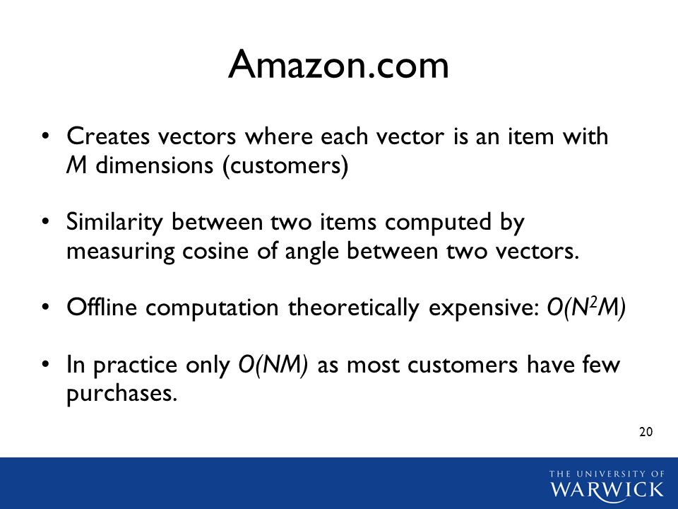 20 Amazon.com Creates vectors where each vector is an item with M dimensions (customers) Similarity between two items computed by measuring cosine of angle between two vectors.