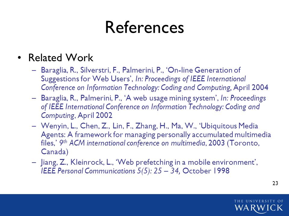 23 References Related Work –Baraglia, R., Silverstri, F., Palmerini, P., On-line Generation of Suggestions for Web Users, In: Proceedings of IEEE International Conference on Information Technology: Coding and Computing, April 2004 –Baraglia, R., Palmerini, P., A web usage mining system, In: Proceedings of IEEE International Conference on Information Technology: Coding and Computing, April 2002 –Wenyin, L., Chen, Z., Lin, F., Zhang, H., Ma, W., Ubiquitous Media Agents: A framework for managing personally accumulated multimedia files, 9 th ACM international conference on multimedia, 2003 (Toronto, Canada) –Jiang, Z., Kleinrock, L., Web prefetching in a mobile environment, IEEE Personal Communications 5(5): 25 – 34, October 1998
