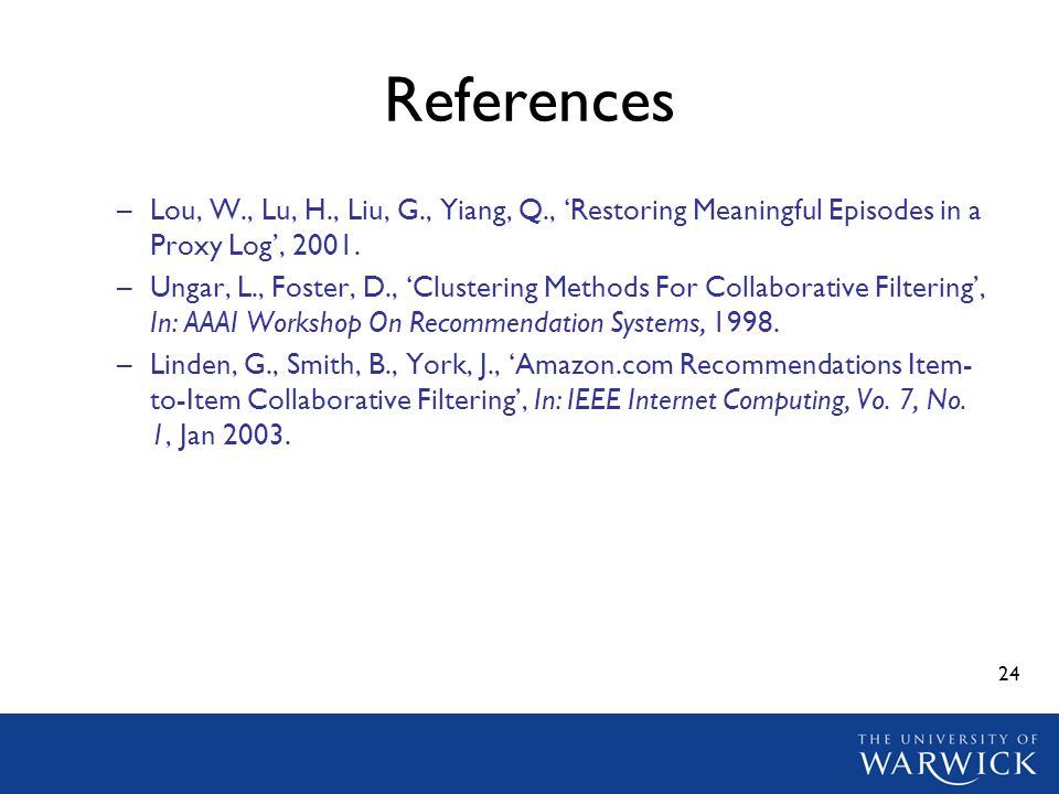 24 References –Lou, W., Lu, H., Liu, G., Yiang, Q., Restoring Meaningful Episodes in a Proxy Log, 2001. –Ungar, L., Foster, D., Clustering Methods For