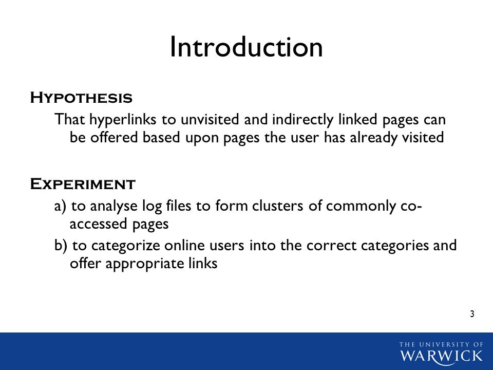 3 Introduction Hypothesis That hyperlinks to unvisited and indirectly linked pages can be offered based upon pages the user has already visited Experiment a) to analyse log files to form clusters of commonly co- accessed pages b) to categorize online users into the correct categories and offer appropriate links