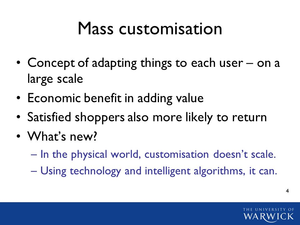 4 Mass customisation Concept of adapting things to each user – on a large scale Economic benefit in adding value Satisfied shoppers also more likely to return Whats new.