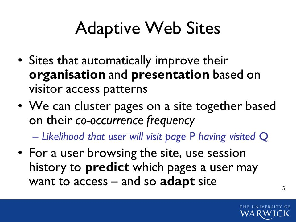 5 Adaptive Web Sites Sites that automatically improve their organisation and presentation based on visitor access patterns We can cluster pages on a s