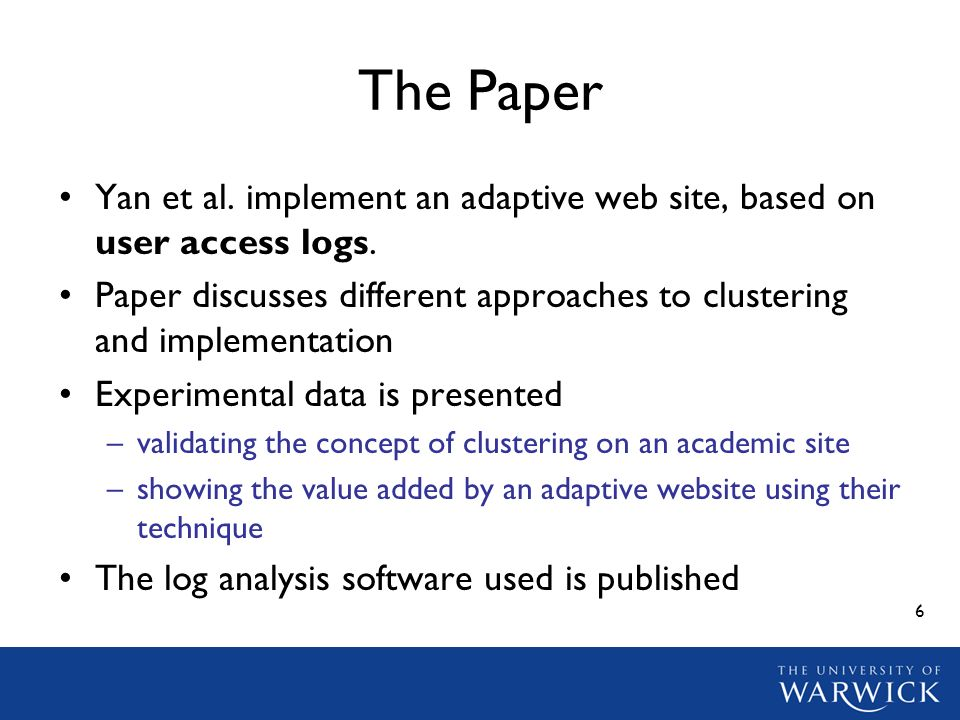6 The Paper Yan et al. implement an adaptive web site, based on user access logs. Paper discusses different approaches to clustering and implementatio
