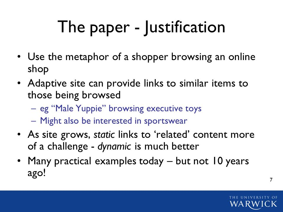7 The paper - Justification Use the metaphor of a shopper browsing an online shop Adaptive site can provide links to similar items to those being browsed –eg Male Yuppie browsing executive toys –Might also be interested in sportswear As site grows, static links to related content more of a challenge - dynamic is much better Many practical examples today – but not 10 years ago!