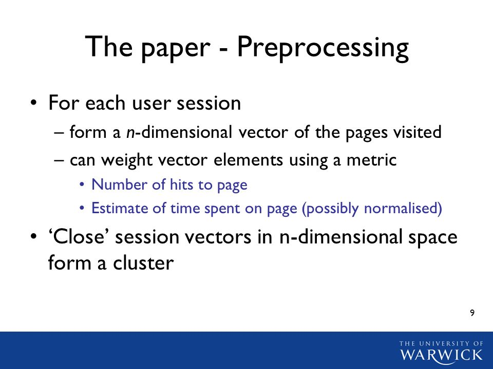 9 The paper - Preprocessing For each user session –form a n-dimensional vector of the pages visited –can weight vector elements using a metric Number of hits to page Estimate of time spent on page (possibly normalised) Close session vectors in n-dimensional space form a cluster