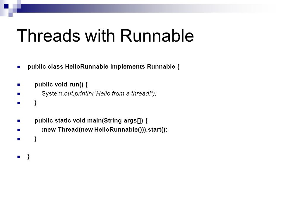 Threads with Runnable public class HelloRunnable implements Runnable { public void run() { System.out.println( Hello from a thread! ); } public static void main(String args[]) { (new Thread(new HelloRunnable())).start(); }