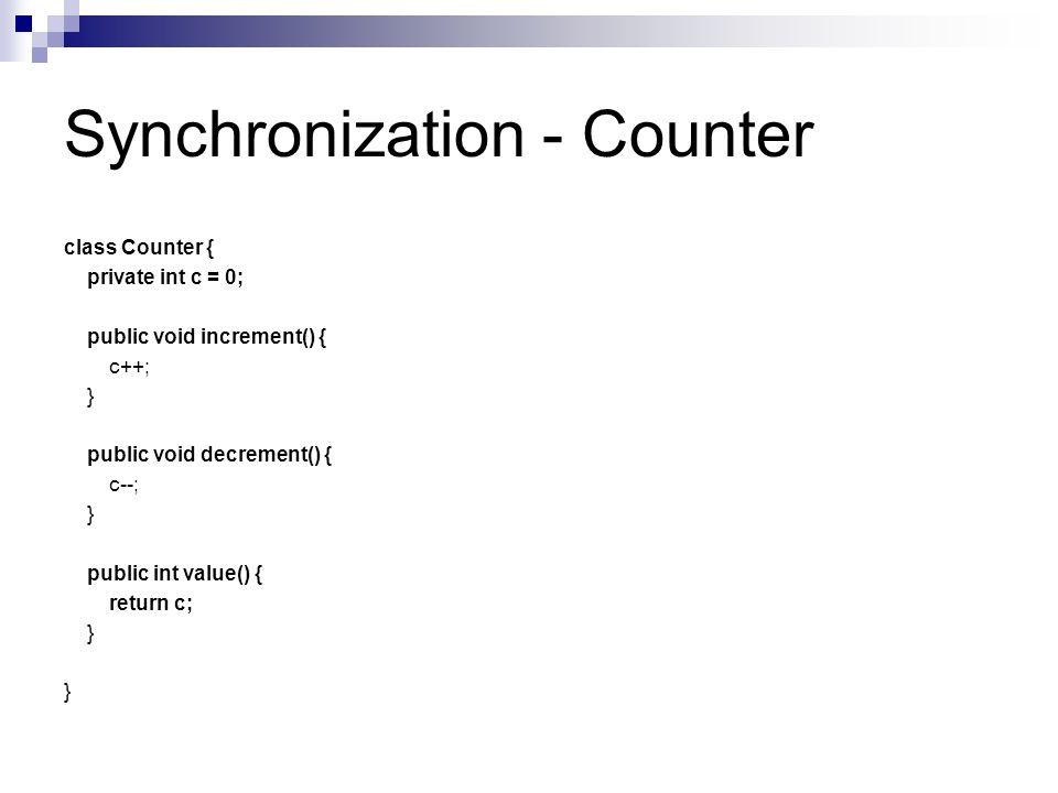 Synchronization - Counter class Counter { private int c = 0; public void increment() { c++; } public void decrement() { c--; } public int value() { re