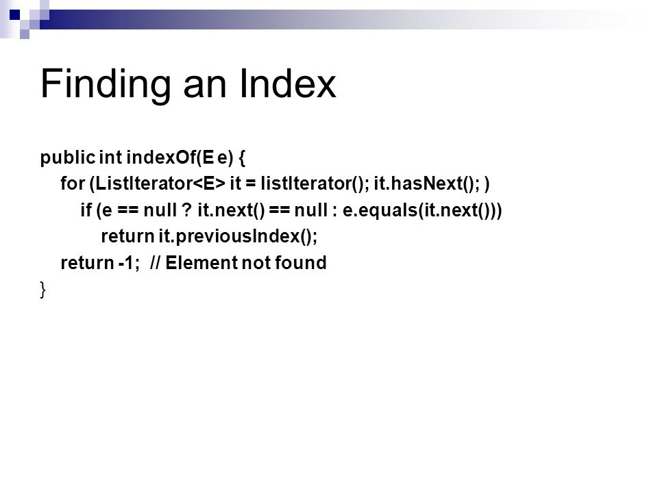 Finding an Index public int indexOf(E e) { for (ListIterator it = listIterator(); it.hasNext(); ) if (e == null .