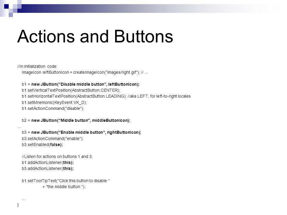 Actions and Buttons //In initialization code: ImageIcon leftButtonIcon = createImageIcon( images/right.gif ); // … b1 = new JButton( Disable middle button , leftButtonIcon); b1.setVerticalTextPosition(AbstractButton.CENTER); b1.setHorizontalTextPosition(AbstractButton.LEADING); //aka LEFT, for left-to-right locales b1.setMnemonic(KeyEvent.VK_D); b1.setActionCommand( disable ); b2 = new JButton( Middle button , middleButtonIcon);...