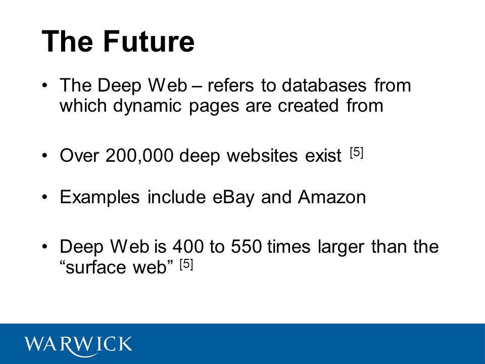The Future The Deep Web – refers to databases from which dynamic pages are created from Over 200,000 deep websites exist [5] Examples include eBay and