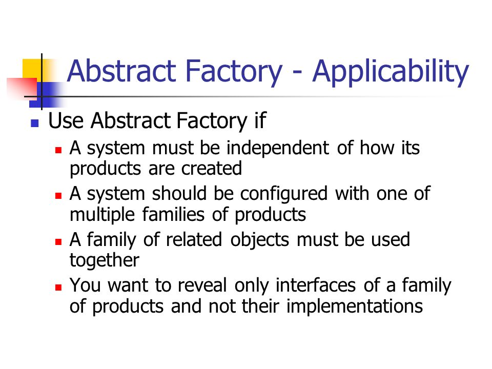 Abstract Factory - Applicability Use Abstract Factory if A system must be independent of how its products are created A system should be configured with one of multiple families of products A family of related objects must be used together You want to reveal only interfaces of a family of products and not their implementations