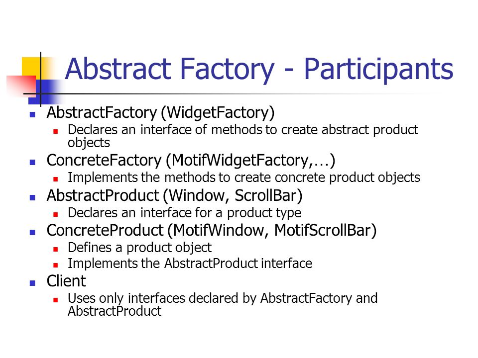 Abstract Factory - Participants AbstractFactory (WidgetFactory) Declares an interface of methods to create abstract product objects ConcreteFactory (MotifWidgetFactory, … ) Implements the methods to create concrete product objects AbstractProduct (Window, ScrollBar) Declares an interface for a product type ConcreteProduct (MotifWindow, MotifScrollBar) Defines a product object Implements the AbstractProduct interface Client Uses only interfaces declared by AbstractFactory and AbstractProduct