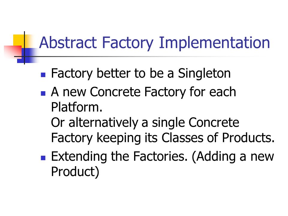 Abstract Factory Implementation Factory better to be a Singleton A new Concrete Factory for each Platform.