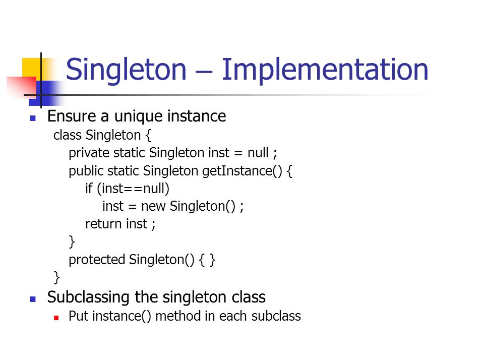 Singleton – Implementation Ensure a unique instance class Singleton { private static Singleton inst = null ; public static Singleton getInstance() { if (inst==null) inst = new Singleton() ; return inst ; } protected Singleton() { } } Subclassing the singleton class Put instance() method in each subclass