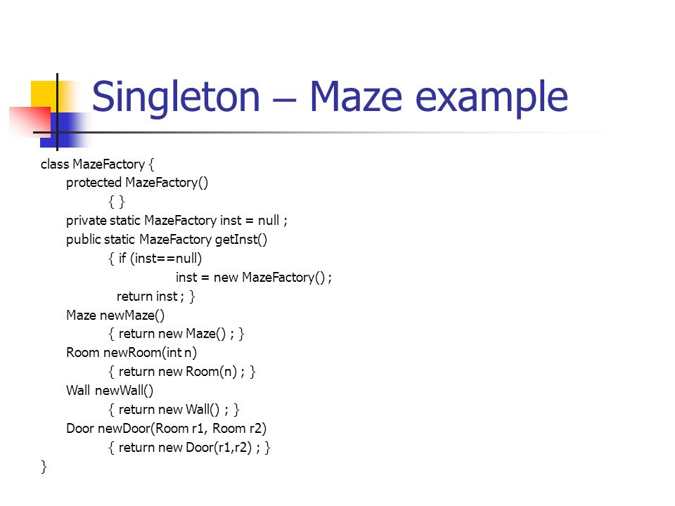Singleton – Maze example class MazeFactory { protected MazeFactory() { } private static MazeFactory inst = null ; public static MazeFactory getInst() { if (inst==null) inst = new MazeFactory() ; return inst ; } Maze newMaze() { return new Maze() ; } Room newRoom(int n) { return new Room(n) ; } Wall newWall() { return new Wall() ; } Door newDoor(Room r1, Room r2) { return new Door(r1,r2) ; } }