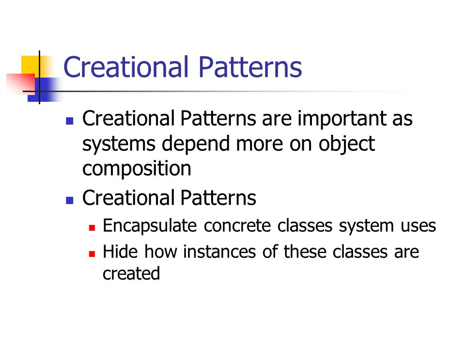 Creational Patterns Creational Patterns are important as systems depend more on object composition Creational Patterns Encapsulate concrete classes system uses Hide how instances of these classes are created