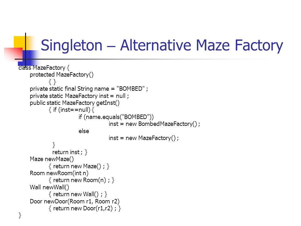 Singleton – Alternative Maze Factory class MazeFactory { protected MazeFactory() { } private static final String name = BOMBED ; private static MazeFactory inst = null ; public static MazeFactory getInst() { if (inst==null) { if (name.equals( BOMBED )) inst = new BombedMazeFactory() ; else inst = new MazeFactory() ; } return inst ; } Maze newMaze() { return new Maze() ; } Room newRoom(int n) { return new Room(n) ; } Wall newWall() { return new Wall() ; } Door newDoor(Room r1, Room r2) { return new Door(r1,r2) ; } }
