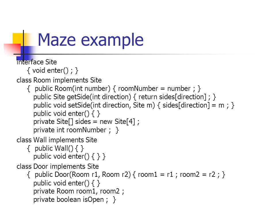Maze Example class Maze { public static int NORTH = 0 ; public static int SOUTH = 1 ; public static int EAST = 2 ; public static int WEST = 3 ; public Maze() { } public void addRoom(Room r) { rooms.add(r) ; } public Room roomNo(int idx) { return (Room) rooms.get(idx) ; } List rooms = new ArrayList() ; }