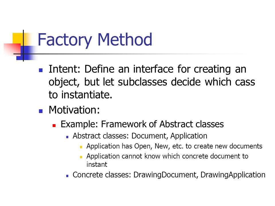 Factory Method Intent: Define an interface for creating an object, but let subclasses decide which cass to instantiate.