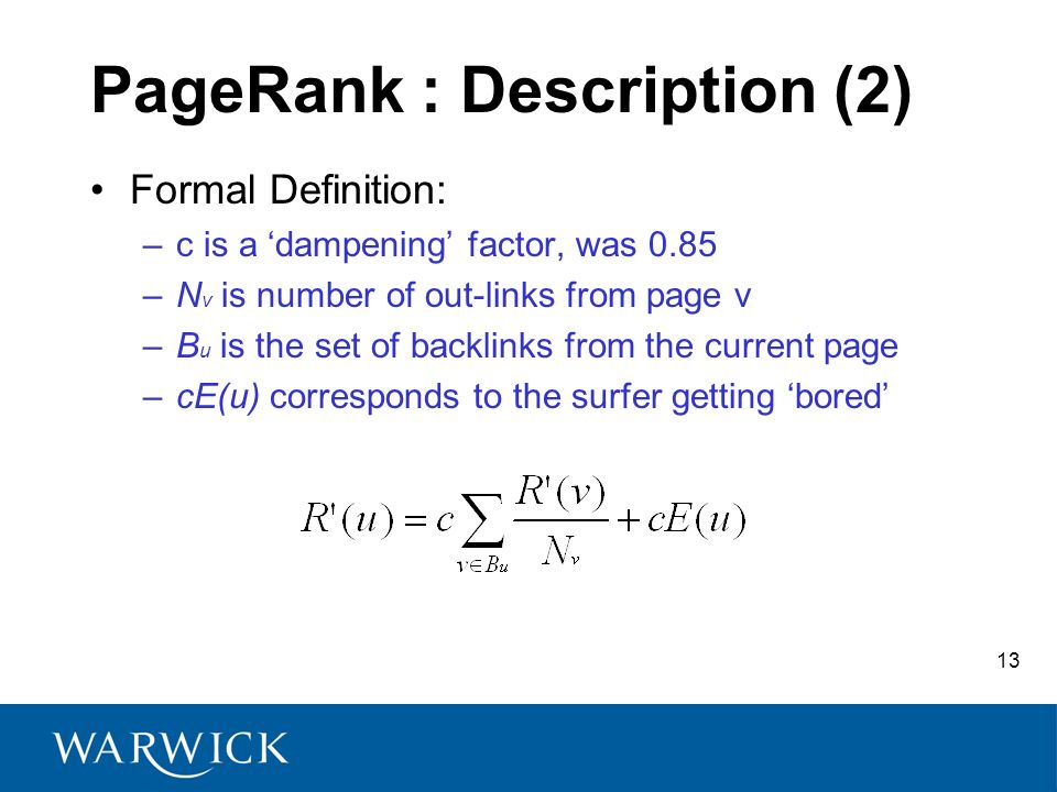 13 PageRank : Description (2) Formal Definition: –c is a dampening factor, was 0.85 –N v is number of out-links from page v –B u is the set of backlin