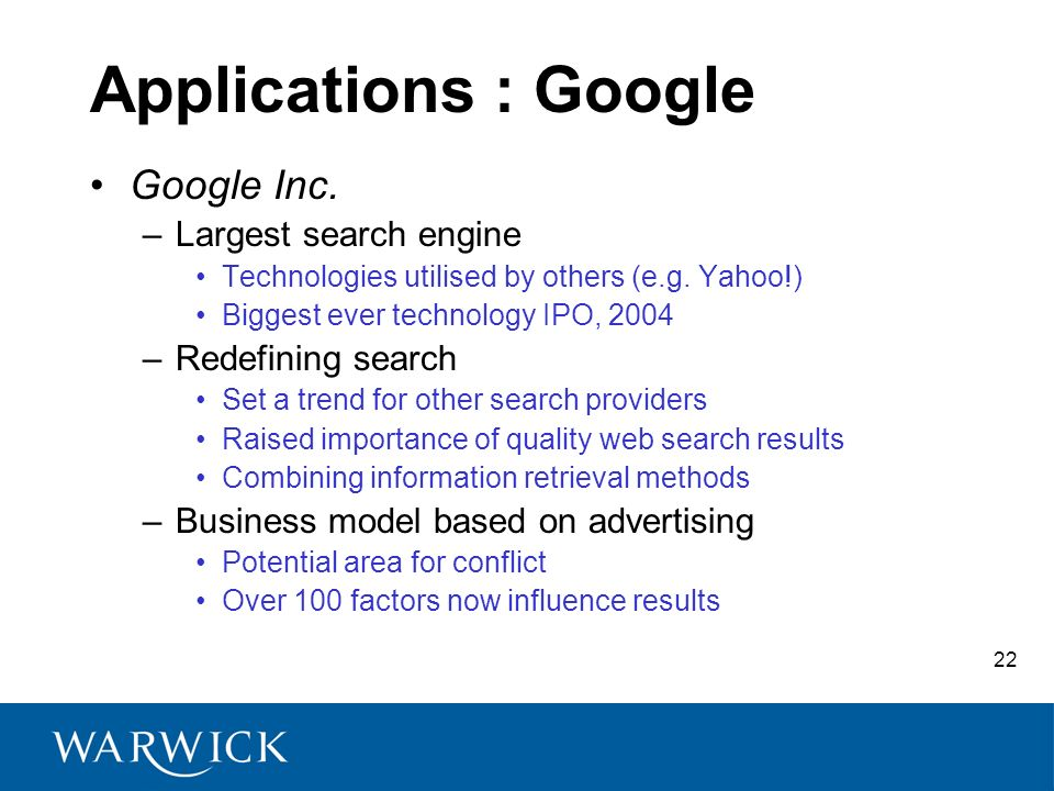 22 Applications : Google Google Inc. –Largest search engine Technologies utilised by others (e.g. Yahoo!) Biggest ever technology IPO, 2004 –Redefinin